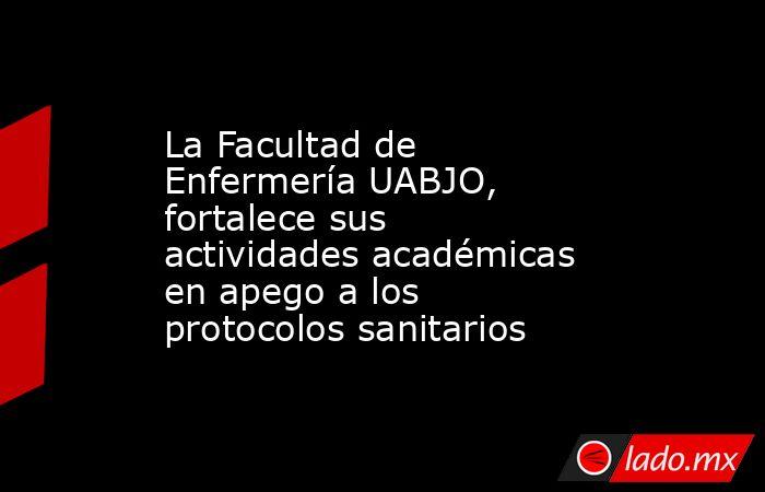 La Facultad de Enfermería UABJO, fortalece sus actividades académicas en apego a los protocolos sanitarios. Noticias en tiempo real