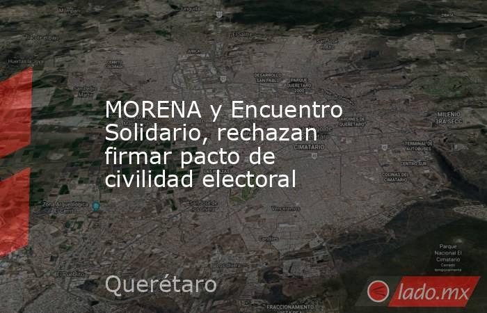MORENA y Encuentro Solidario, rechazan firmar pacto de civilidad electoral. Noticias en tiempo real