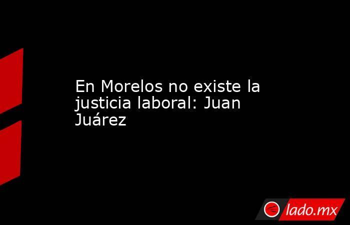 En Morelos no existe la justicia laboral: Juan Juárez. Noticias en tiempo real
