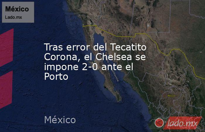 Tras error del Tecatito Corona, el Chelsea se impone 2-0 ante el Porto. Noticias en tiempo real