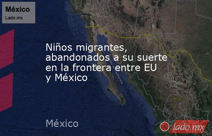 Niños migrantes, abandonados a su suerte en la frontera entre EU y México. Noticias en tiempo real