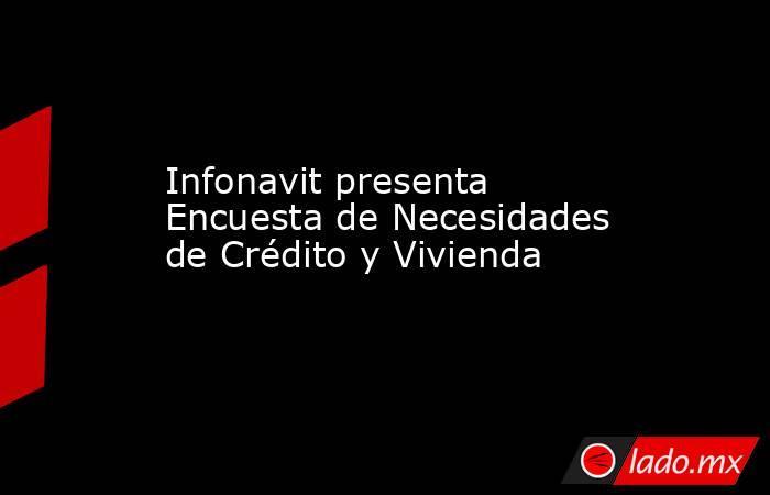 Infonavit presenta Encuesta de Necesidades de Crédito y Vivienda. Noticias en tiempo real