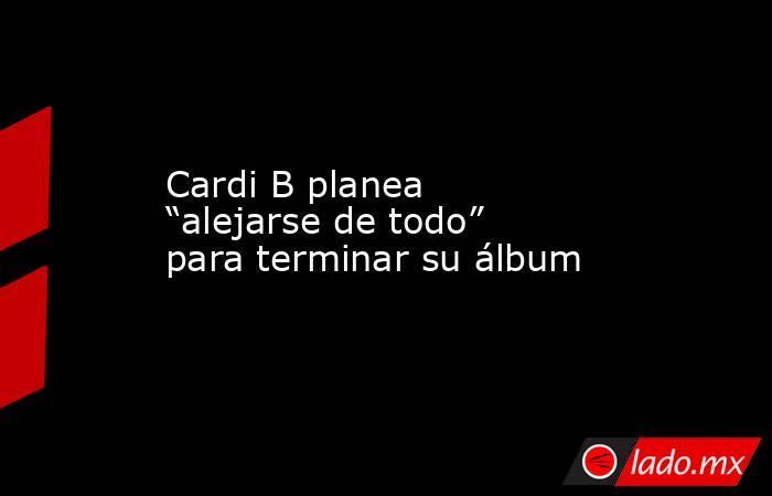 """Cardi B planea """"alejarse de todo"""" para terminar su álbum. Noticias en tiempo real"""