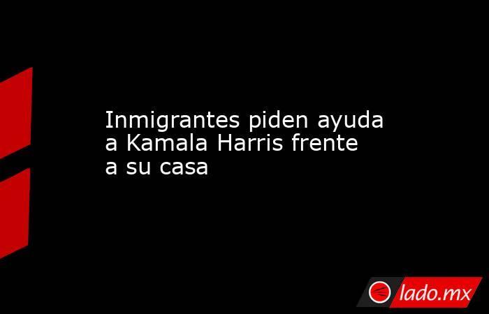 Inmigrantes piden ayuda a Kamala Harris frente a su casa. Noticias en tiempo real