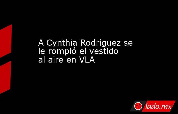 A Cynthia Rodríguez se le rompió el vestido al aire en VLA. Noticias en tiempo real