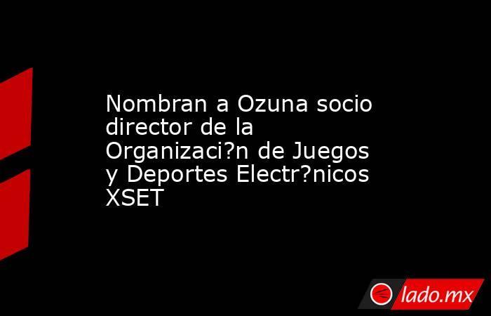 Nombran a Ozuna socio director de la Organizaci?n de Juegos y Deportes Electr?nicos XSET. Noticias en tiempo real