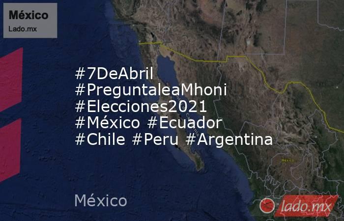 #7DeAbril #PreguntaleaMhoni #Elecciones2021 #México #Ecuador #Chile #Peru #Argentina. Noticias en tiempo real