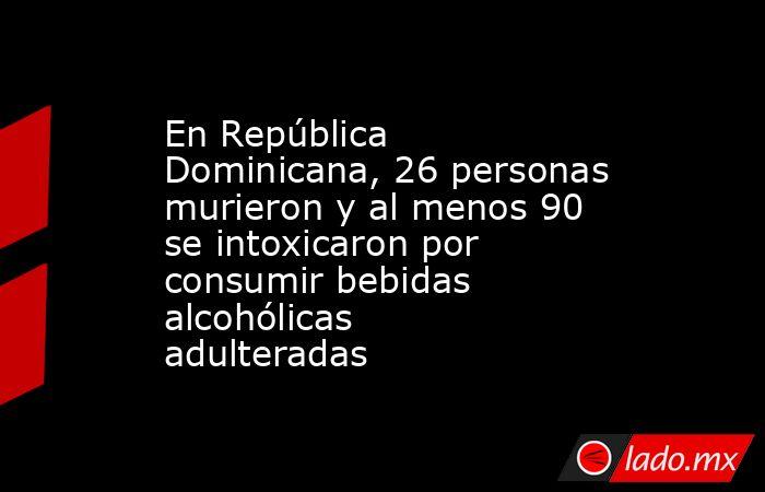 En República Dominicana, 26 personas murieron y al menos 90 se intoxicaron por consumir bebidas alcohólicas adulteradas. Noticias en tiempo real