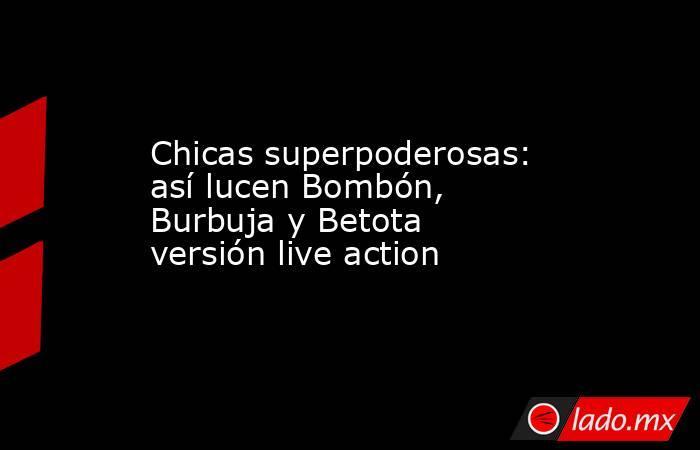 Chicas superpoderosas: así lucen Bombón, Burbuja y Betota versión live action. Noticias en tiempo real