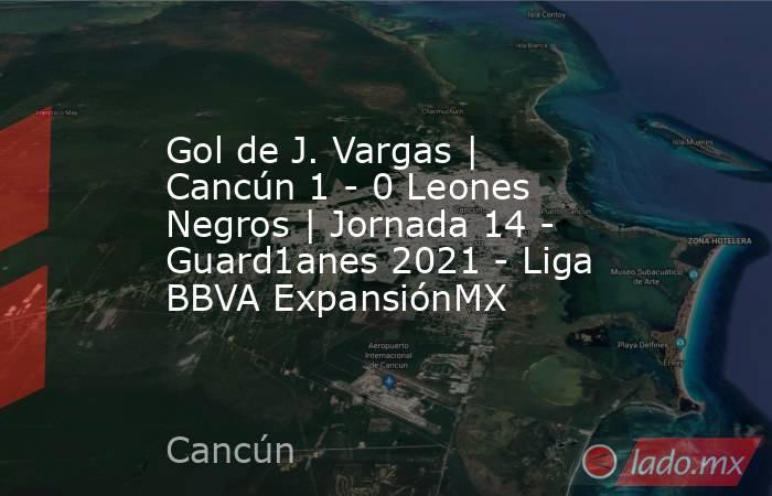 Gol de J. Vargas | Cancún 1 - 0 Leones Negros | Jornada 14 - Guard1anes 2021 - Liga BBVA ExpansiónMX. Noticias en tiempo real