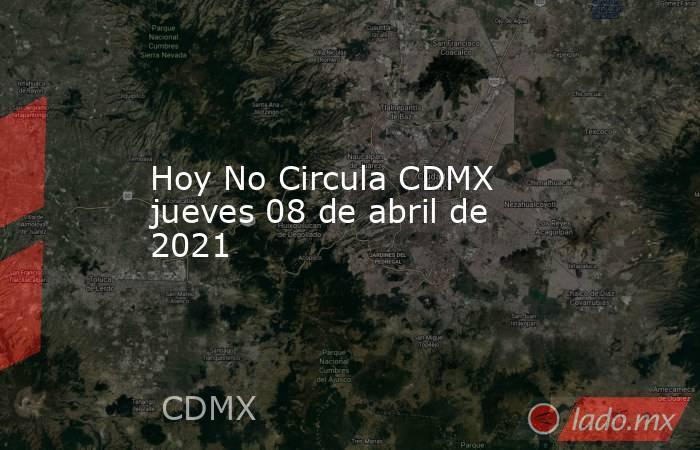 Hoy No Circula CDMX jueves 08 de abril de 2021. Noticias en tiempo real
