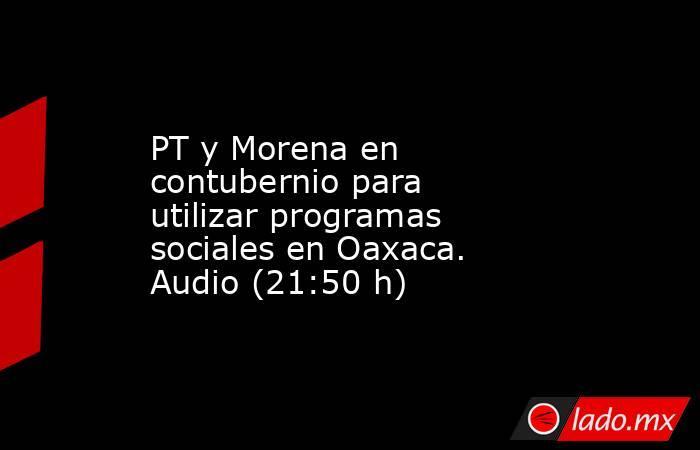 PT y Morena en contubernio para utilizar programas sociales en Oaxaca. Audio (21:50 h). Noticias en tiempo real