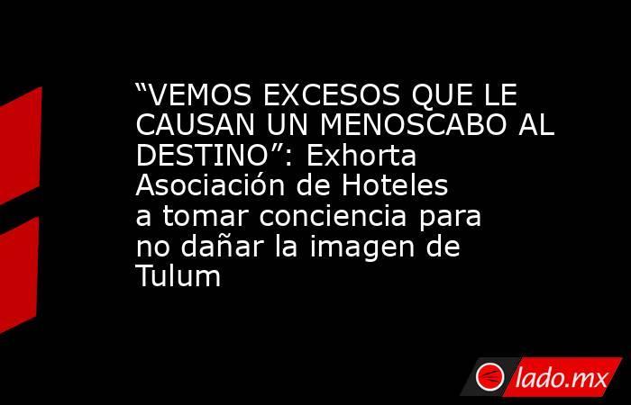 """""""VEMOS EXCESOS QUE LE CAUSAN UN MENOSCABO AL DESTINO"""":Exhorta Asociación de Hoteles a tomar conciencia para no dañar la imagen de Tulum. Noticias en tiempo real"""