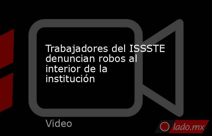 Trabajadores del ISSSTE denuncian robos al interior de la institución. Noticias en tiempo real