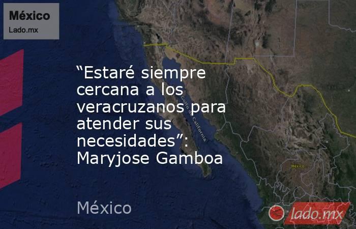 """""""Estaré siempre cercana a los veracruzanos para atender sus necesidades"""": Maryjose Gamboa. Noticias en tiempo real"""