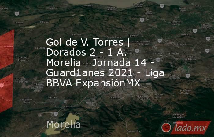 Gol de V. Torres | Dorados 2 - 1 A. Morelia | Jornada 14 - Guard1anes 2021 - Liga BBVA ExpansiónMX. Noticias en tiempo real