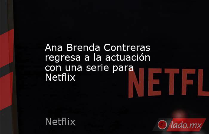 Ana Brenda Contreras regresa a la actuación con una serie para Netflix. Noticias en tiempo real