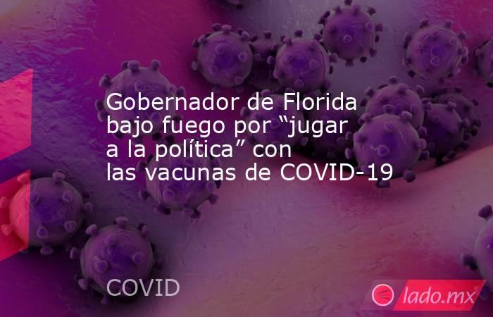 """Gobernador de Florida bajo fuego por """"jugar a la política"""" con las vacunas de COVID-19. Noticias en tiempo real"""