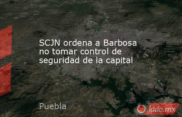 SCJN ordena a Barbosa no tomar control de seguridad de la capital. Noticias en tiempo real