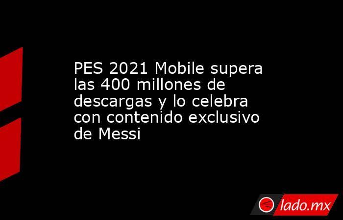 PES 2021 Mobile supera las 400 millones de descargas y lo celebra con contenido exclusivo de Messi. Noticias en tiempo real