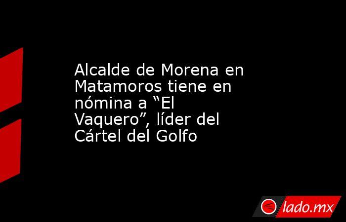 """Alcalde de Morena en Matamoros tiene en nómina a """"El Vaquero"""", líder del Cártel del Golfo. Noticias en tiempo real"""