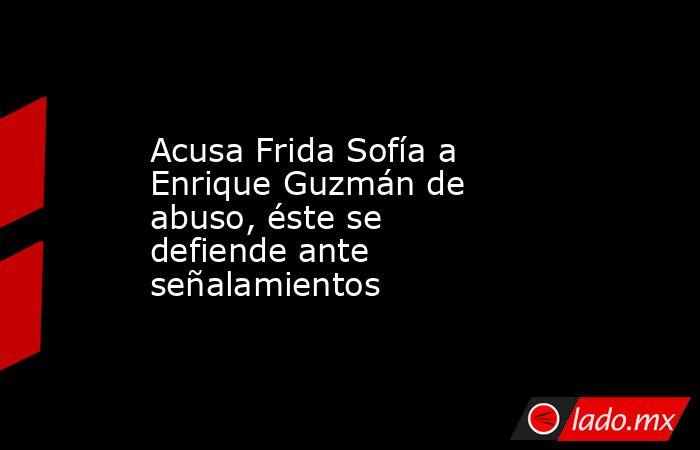 Acusa Frida Sofía a Enrique Guzmán de abuso, éste se defiende ante señalamientos. Noticias en tiempo real
