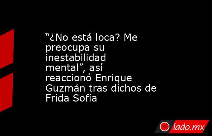 """""""¿No está loca? Me preocupa su inestabilidad mental"""", así reaccionó Enrique Guzmán tras dichos de Frida Sofía. Noticias en tiempo real"""