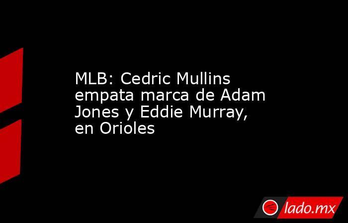 MLB: Cedric Mullins empata marca de Adam Jones y Eddie Murray, en Orioles. Noticias en tiempo real