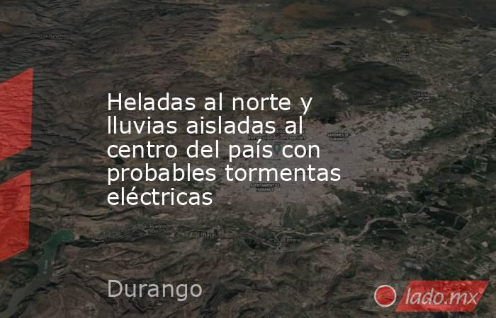 Heladas al norte y lluvias aisladas al centro del país con probables tormentas eléctricas. Noticias en tiempo real