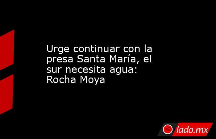 Urge continuar con la presa Santa María, el sur necesita agua: Rocha Moya. Noticias en tiempo real