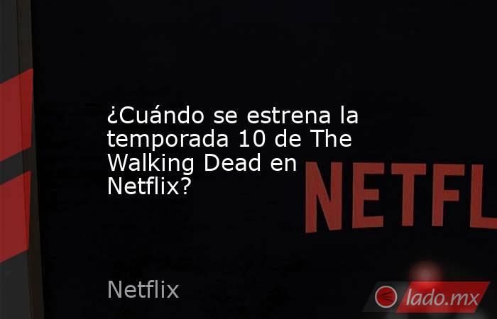 ¿Cuándo se estrena la temporada 10 de The Walking Dead en Netflix?. Noticias en tiempo real