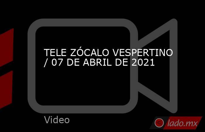 TELE ZÓCALO VESPERTINO / 07 DE ABRIL DE 2021. Noticias en tiempo real