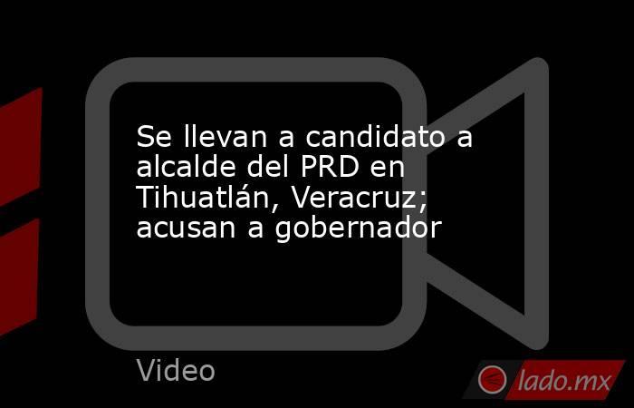 Se llevan a candidato a alcalde del PRD en Tihuatlán, Veracruz; acusan a gobernador. Noticias en tiempo real