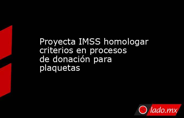 Proyecta IMSS homologar criterios en procesos de donación para plaquetas. Noticias en tiempo real