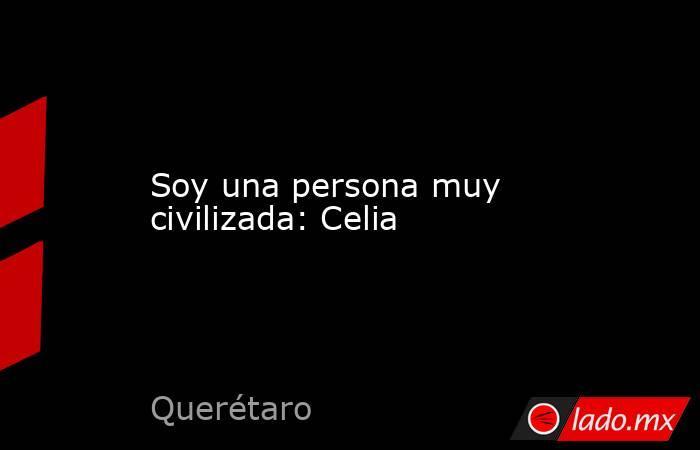 Soy una persona muy civilizada: Celia. Noticias en tiempo real