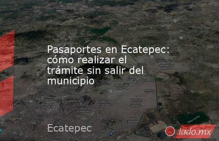 Pasaportes en Ecatepec: cómo realizar el trámite sin salir del municipio. Noticias en tiempo real