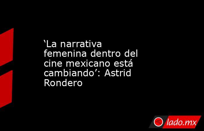 'La narrativa femenina dentro del cine mexicano está cambiando': Astrid Rondero. Noticias en tiempo real