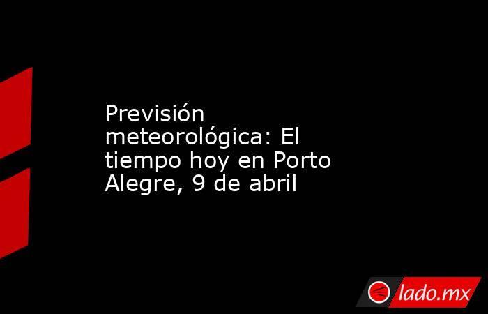 Previsión meteorológica: El tiempo hoy en Porto Alegre, 9 de abril. Noticias en tiempo real