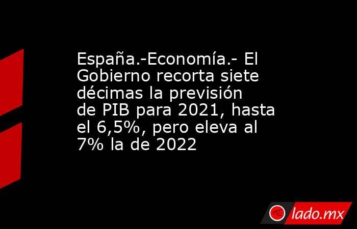 España.-Economía.- El Gobierno recorta siete décimas la previsión de PIB para 2021, hasta el 6,5%, pero eleva al 7% la de 2022. Noticias en tiempo real