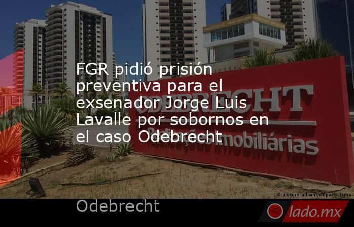 FGR pidió prisión preventiva para el exsenador Jorge Luis Lavalle por sobornos en el caso Odebrecht . Noticias en tiempo real