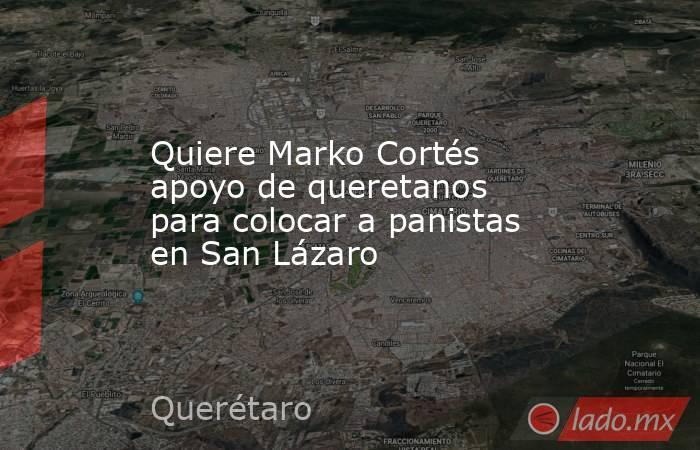 Quiere Marko Cortés apoyo de queretanos para colocar a panistas en San Lázaro. Noticias en tiempo real