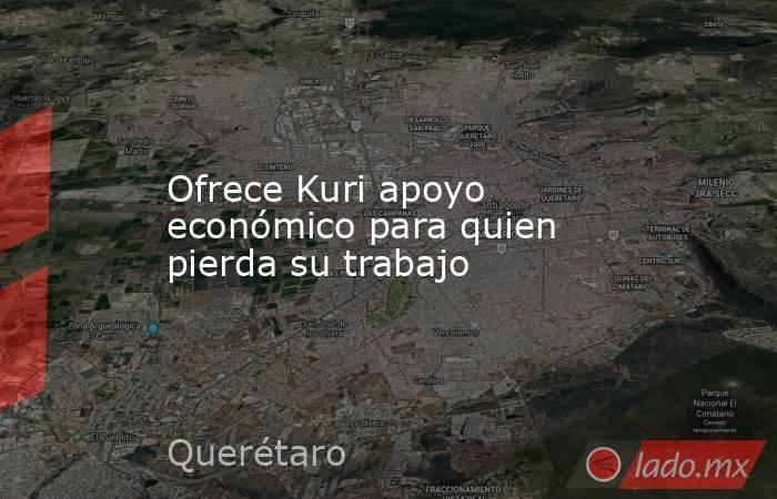 Ofrece Kuri apoyo económico para quien pierda su trabajo. Noticias en tiempo real