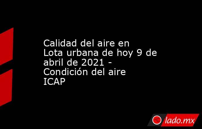 Calidad del aire en Lota urbana de hoy 9 de abril de 2021 - Condición del aire ICAP. Noticias en tiempo real