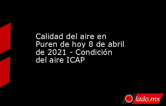 Calidad del aire en Puren de hoy 8 de abril de 2021 - Condición del aire ICAP. Noticias en tiempo real