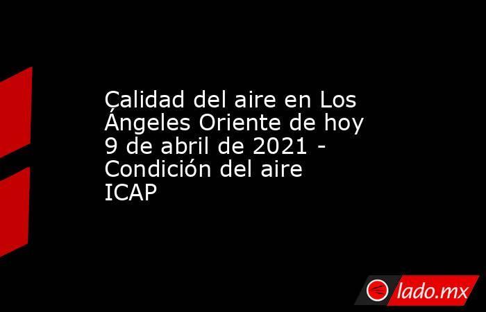Calidad del aire en Los Ángeles Oriente de hoy 9 de abril de 2021 - Condición del aire ICAP. Noticias en tiempo real