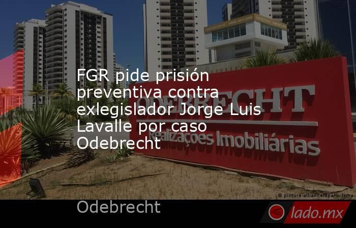 FGR pide prisión preventiva contra exlegislador Jorge Luis Lavalle por caso Odebrecht. Noticias en tiempo real