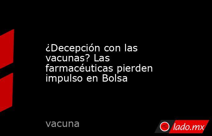 ¿Decepción con las vacunas? Las farmacéuticas pierden impulso en Bolsa. Noticias en tiempo real