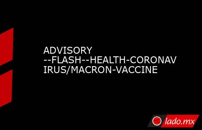 ADVISORY --FLASH--HEALTH-CORONAVIRUS/MACRON-VACCINE. Noticias en tiempo real