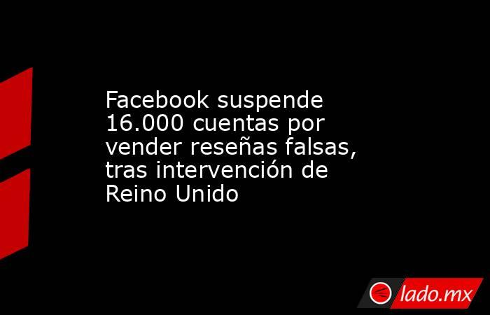 Facebook suspende 16.000 cuentas por vender reseñas falsas, tras intervención de Reino Unido. Noticias en tiempo real