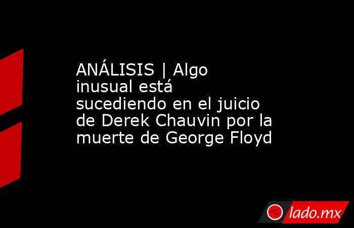 ANÁLISIS | Algo inusual está sucediendo en el juicio de Derek Chauvin por la muerte de George Floyd. Noticias en tiempo real